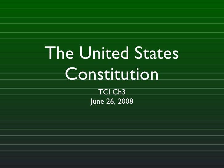 The United States Constitution <ul><li>TCI Ch3 </li></ul><ul><li>June 26, 2008 </li></ul>