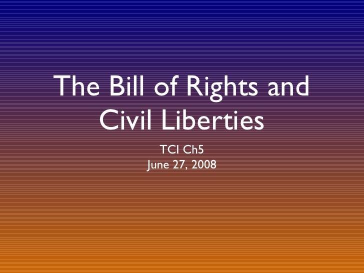 The Bill of Rights and Civil Liberties <ul><li>TCI Ch5 </li></ul><ul><li>June 27, 2008 </li></ul>