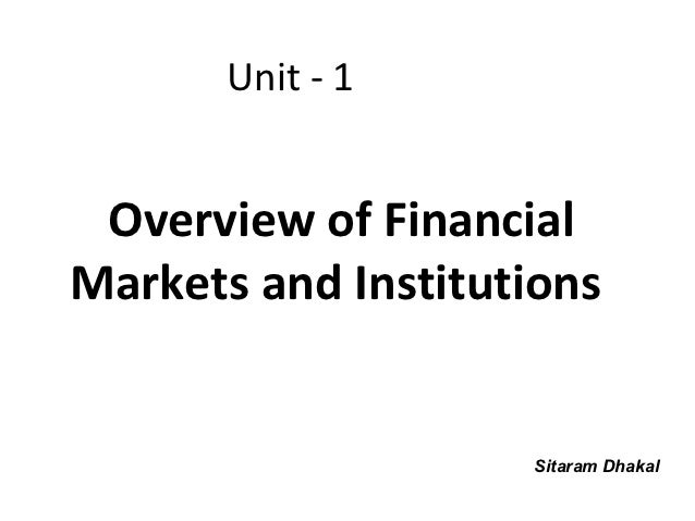 Unit - 1 Overview of FinancialMarkets and Institutions                    Sitaram Dhakal
