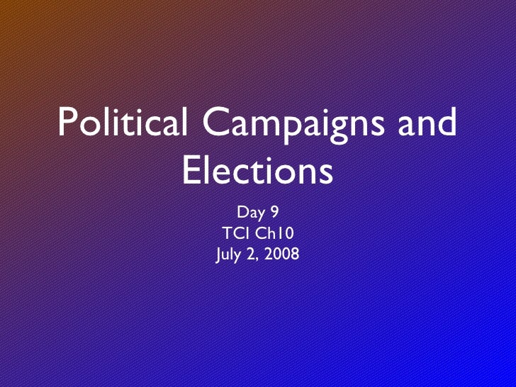 Political Campaigns and Elections <ul><li>Day 9 </li></ul><ul><li>TCI Ch10 </li></ul><ul><li>July 2, 2008 </li></ul>