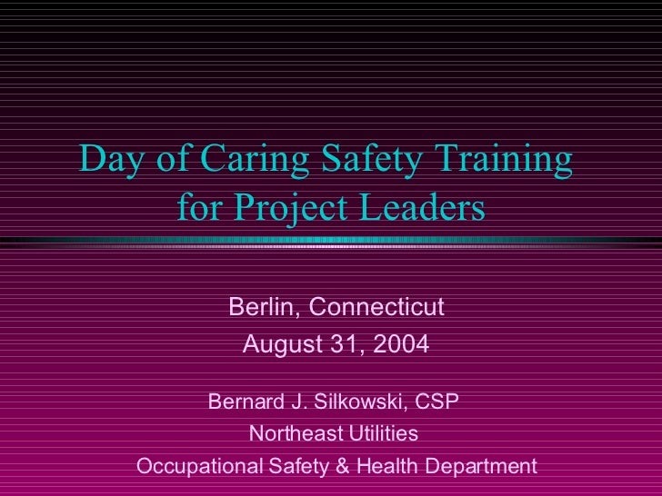 Day of Caring Safety Training  for Project Leaders Berlin, Connecticut August 31, 2004 Bernard J. Silkowski, CSP  Northeas...