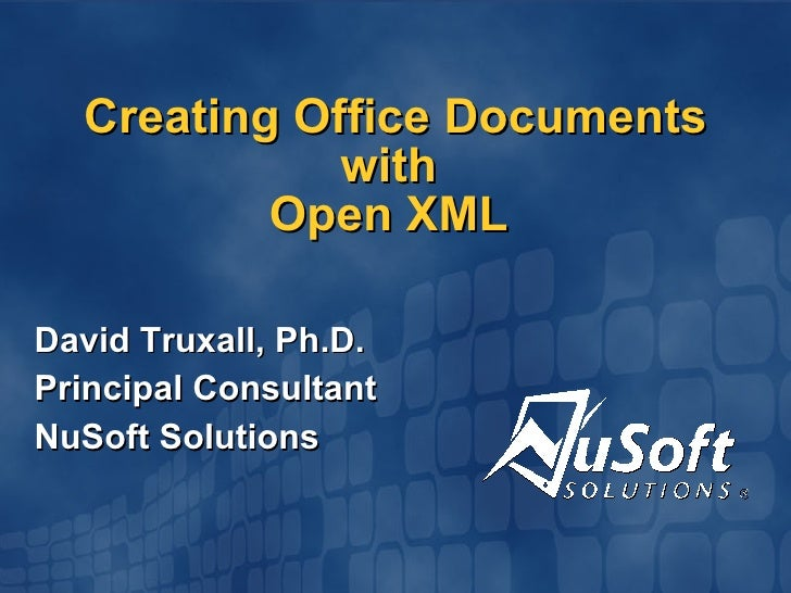 Creating Office Documents with  Open XML  David Truxall, Ph.D. Principal Consultant NuSoft Solutions