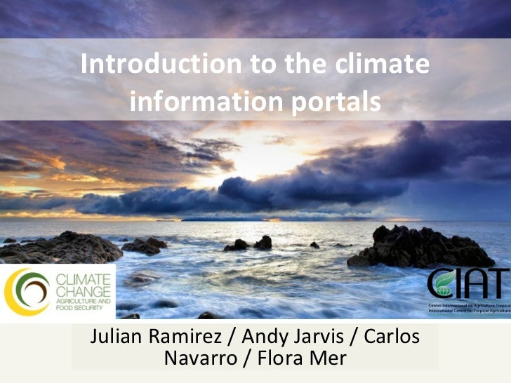 Introduction to the climate    information portalsJulian Ramirez / Andy Jarvis / Carlos        Navarro / Flora Mer