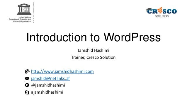 Introduction to WordPress Jamshid Hashimi Trainer, Cresco Solution http://www.jamshidhashimi.com jamshid@netlinks.af @jams...