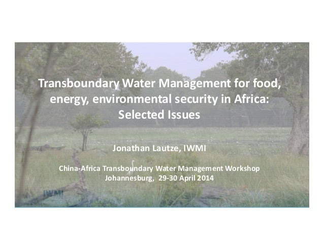 Transboundary Water Management for food, energy, environmental security in Africa: Selected Issues Jonathan Lautze, IWMI C...
