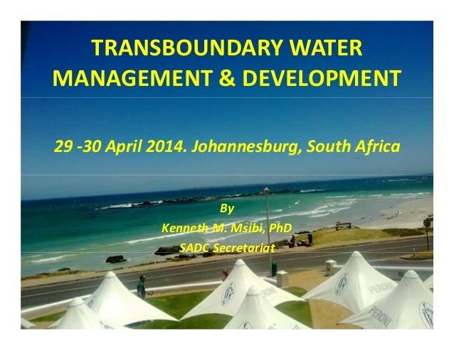 TRANSBOUNDARY WATER MANAGEMENT & DEVELOPMENT 29 -30 April 2014. Johannesburg, South Africa By Kenneth M. Msibi, PhD SADC S...