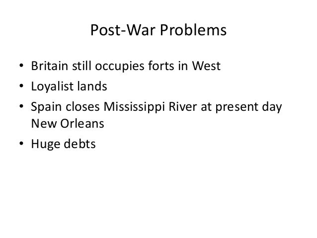 Post-War Problems • Britain still occupies forts in West • Loyalist lands • Spain closes Mississippi River at present day ...