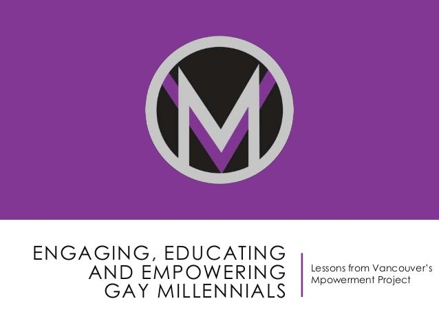 "ENGAGING, EDUCATING AND EMPOWERING GAY MILLENNIALS  Lessons from Vancouver""s Mpowerment Project"