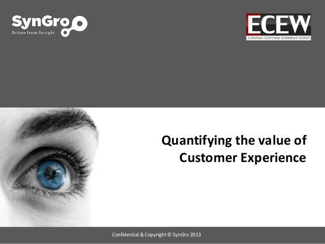 Quantifying the value of Customer Experience Confidential & Copyright © SynGro 2013