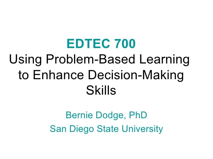 EDTEC 700 Using Problem-Based Learning  to Enhance Decision-Making Skills Bernie Dodge, PhD San Diego State University