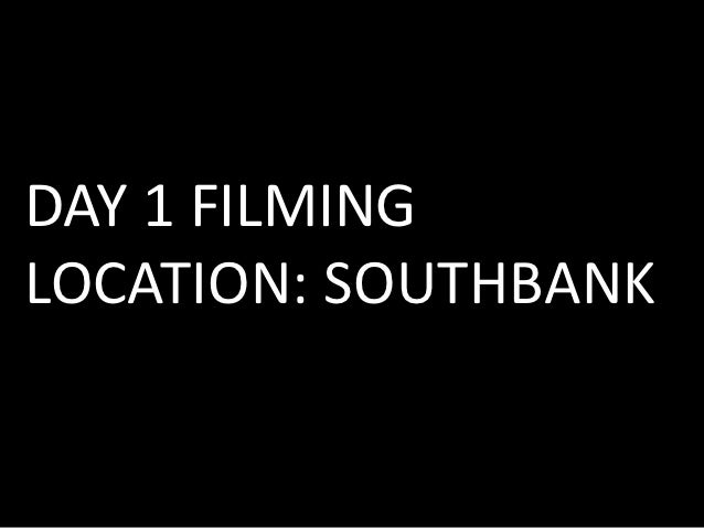 DAY 1 FILMINGLOCATION: SOUTHBANK