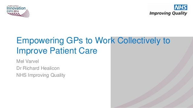 Empowering GPs to Work Collectively to Improve Patient Care Mel Varvel Dr Richard Healicon NHS Improving Quality