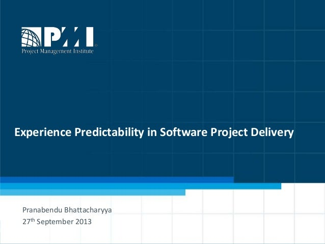 1 Experience Predictability in Software Project Delivery Pranabendu Bhattacharyya 27th September 2013