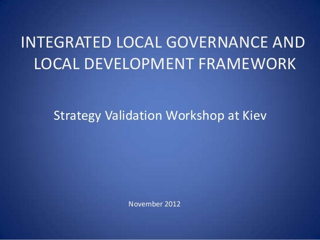 INTEGRATED LOCAL GOVERNANCE AND  LOCAL DEVELOPMENT FRAMEWORK   Strategy Validation Workshop at Kiev               November...