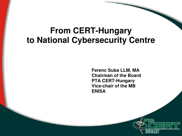 From CERT-Hungary to National Cybersecurity Centre                   Ferenc Suba LLM, MA                 Chairman of the B...
