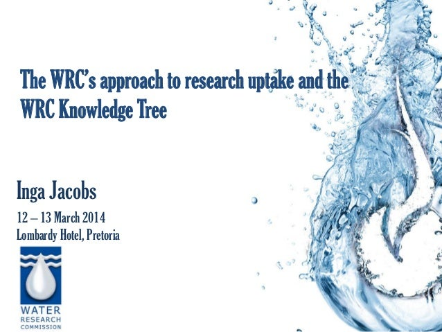 The WRC's approach to research uptake and the WRC Knowledge Tree Inga Jacobs 12 – 13 March 2014 Lombardy Hotel, Pretoria