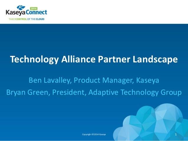 Technology Alliance Partner Landscape Ben Lavalley, Product Manager, Kaseya Bryan Green, President, Adaptive Technology Gr...