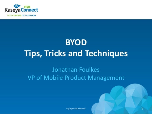 BYOD Tips, Tricks and Techniques Jonathan Foulkes VP of Mobile Product Management Copyright ©2014 Kaseya 1