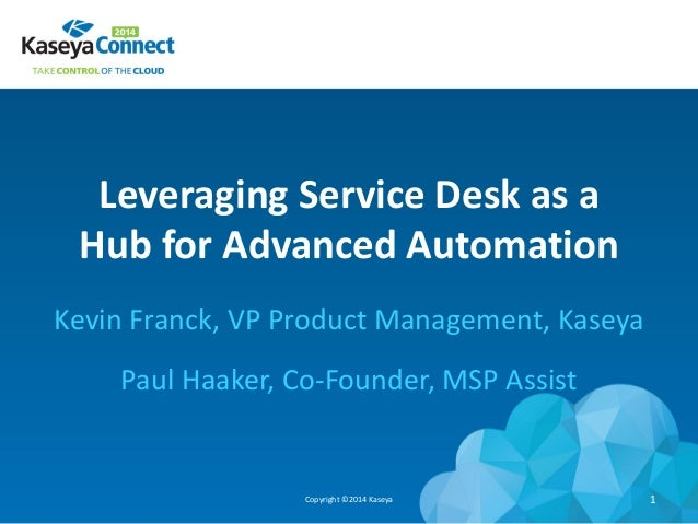 Leveraging Service Desk as a Hub for Advanced Automation Kevin Franck, VP Product Management, Kaseya Paul Haaker, Co-Found...
