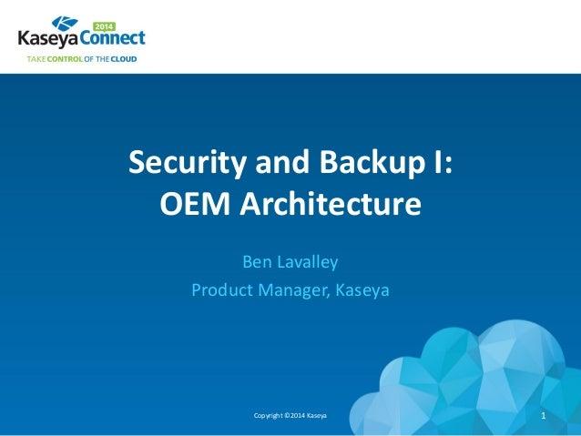 Security and Backup I: OEM Architecture Ben Lavalley Product Manager, Kaseya Copyright ©2014 Kaseya 1