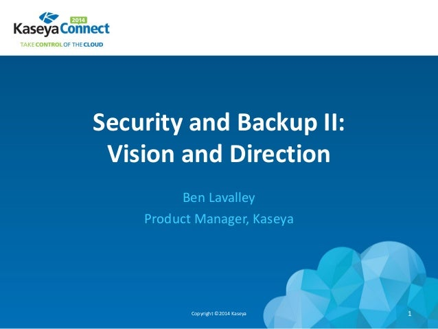 Security and Backup II: Vision and Direction Ben Lavalley Product Manager, Kaseya Copyright ©2014 Kaseya 1