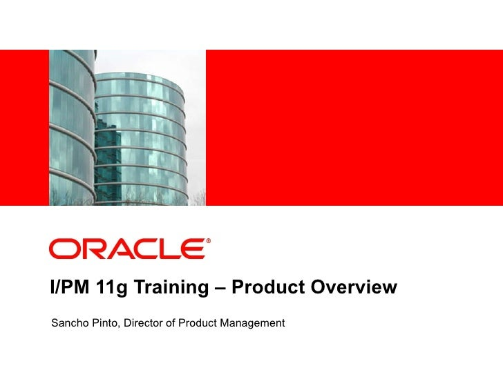 I/PM 11g Training – Product Overview Sancho Pinto, Director of Product Management