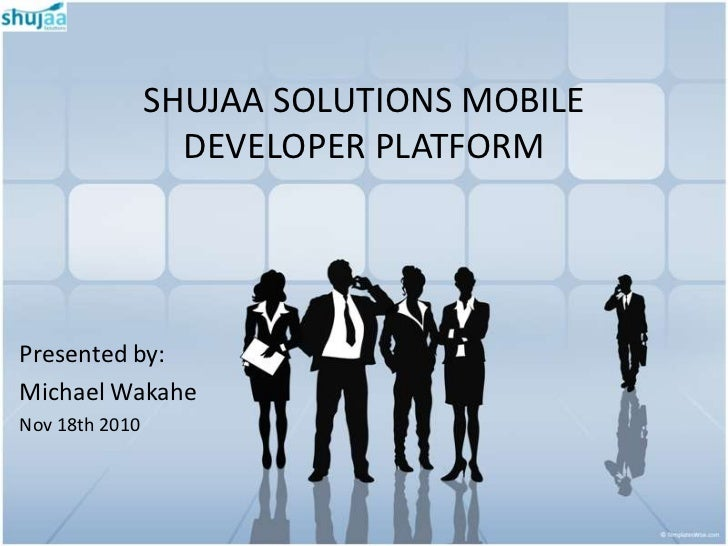 SHUJAA SOLUTIONS MOBILE                  DEVELOPER PLATFORMPresented by:Michael WakaheNov 18th 2010