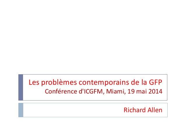 Les problèmes contemporains de la GFP Conférence d'ICGFM, Miami, 19 mai 2014 Richard Allen