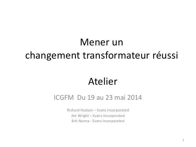 Mener un changement transformateur réussi Atelier ICGFM Du 19 au 23 mai 2014 Richard Hudson – Evans Incorporated Jim Wrigh...