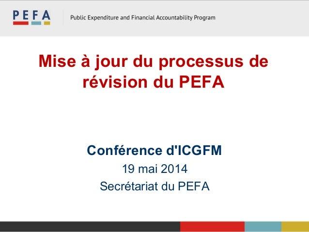 Mise à jour du processus de révision du PEFA Conférence d'ICGFM 19 mai 2014 Secrétariat du PEFA