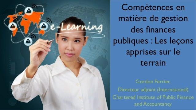 Compétences en matière de gestion des finances publiques : Les leçons apprises sur le terrain Gordon Ferrier, Directeur ad...
