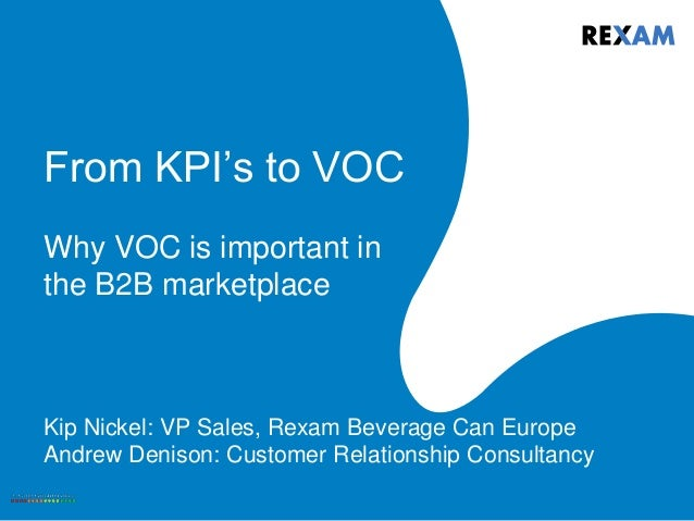 From KPI's to VOC Why VOC is important in the B2B marketplace Kip Nickel: VP Sales, Rexam Beverage Can Europe Andrew Denis...