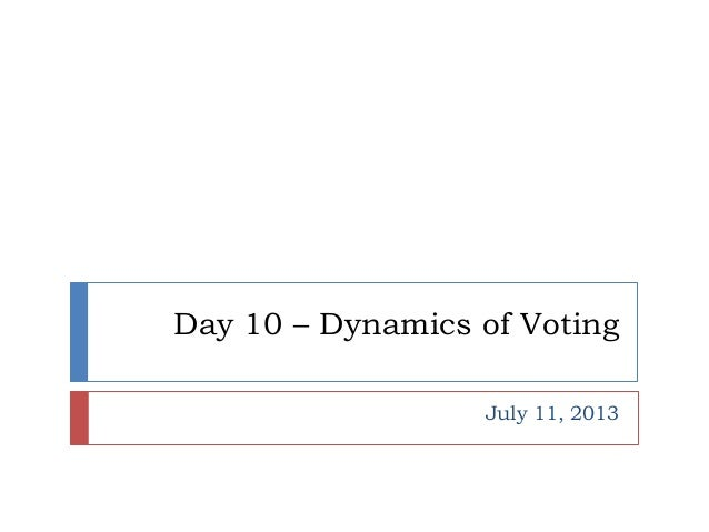 Day 10 – Dynamics of Voting July 11, 2013
