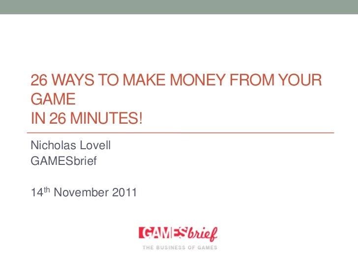 26 WAYS TO MAKE MONEY FROM YOURGAMEIN 26 MINUTES!Nicholas LovellGAMESbrief14th November 2011