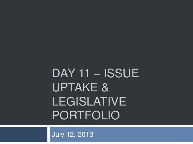 DAY 11 – ISSUE UPTAKE & LEGISLATIVE PORTFOLIO July 12, 2013