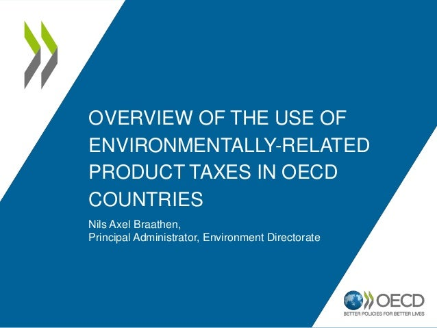 OVERVIEW OF THE USE OF ENVIRONMENTALLY-RELATED PRODUCT TAXES IN OECD COUNTRIES Nils Axel Braathen, Principal Administrator...