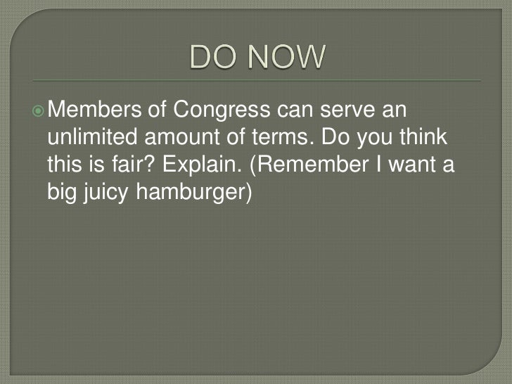  Members    of Congress can serve an unlimited amount of terms. Do you think this is fair? Explain. (Remember I want a bi...