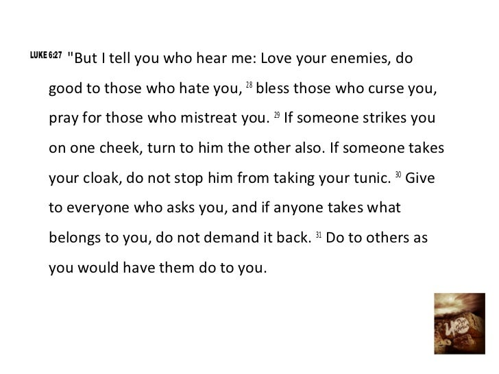"LUKE 6:27            ""But I tell you who hear me: Love your enemies, do     good to those who hate you, 28 bless those who..."