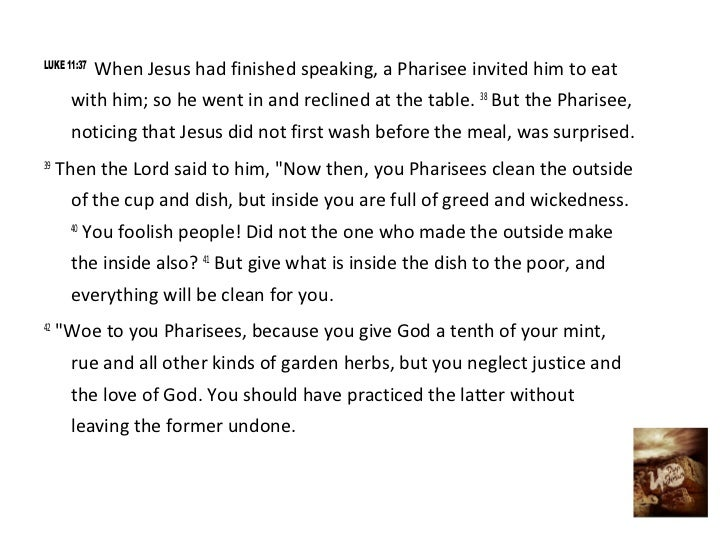 LUKE 11:37             When Jesus had finished speaking, a Pharisee invited him to eat      with him; so he went in and re...