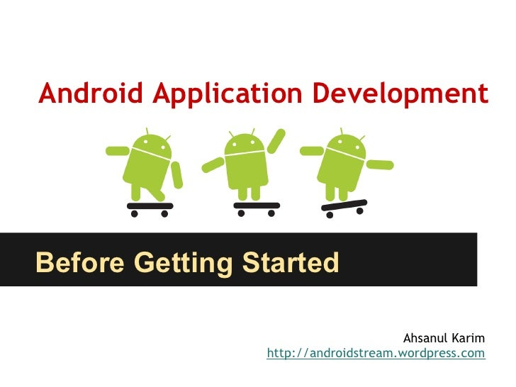 Android Application DevelopmentBefore Getting Started                                      Ahsanul Karim                ht...