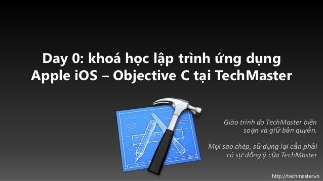 Day 0: khoá học lập trình ứng dụngApple iOS – Objective C tại TechMaster                             Giáo trình do TechMas...