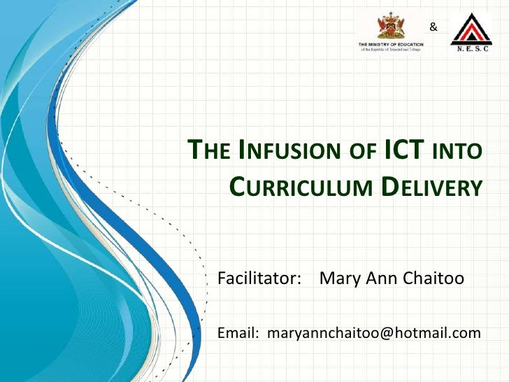 The Infusion of ICT into Curriculum Delivery<br />&<br />Facilitator:	Mary Ann Chaitoo<br />Email:  maryannchaitoo@hotmail...