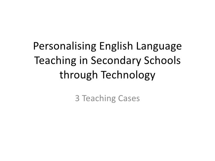 Personalising English Language Teaching in Secondary Schools through Technology<br />3 Teaching Cases<br />