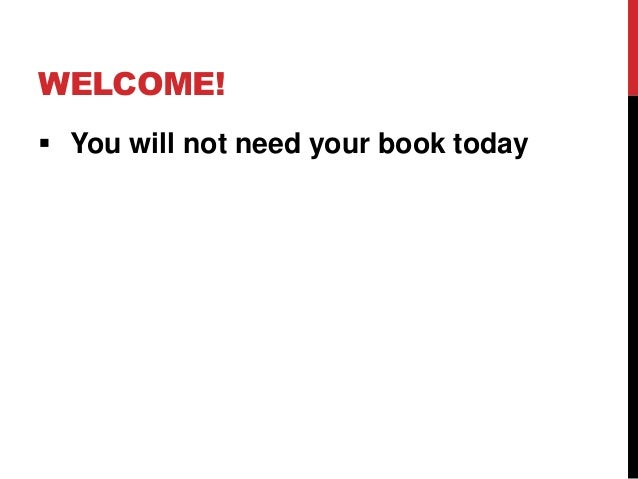 WELCOME! You will not need your book today