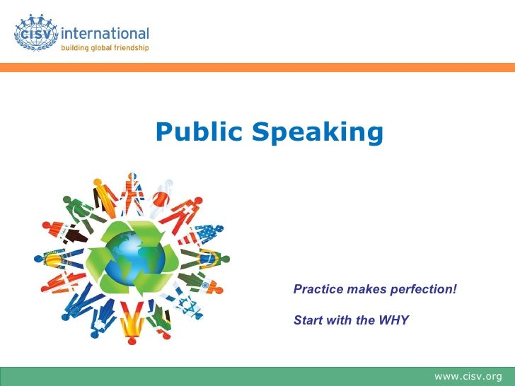 Public Speaking         Practice makes perfection!         Start with the WHY                               www.cisv.org