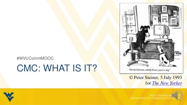 #WVUCommMOOCCMC: WHAT IS IT?                   © Peter Steiner, 5 July 1993                           for The New Yorker