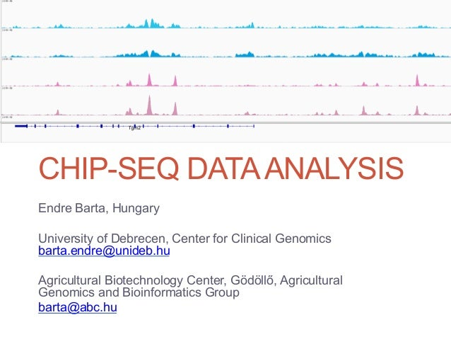 CHIP-SEQ DATA ANALYSISEndre Barta, HungaryUniversity of Debrecen, Center for Clinical Genomicsbarta.endre@unideb.huAgricul...
