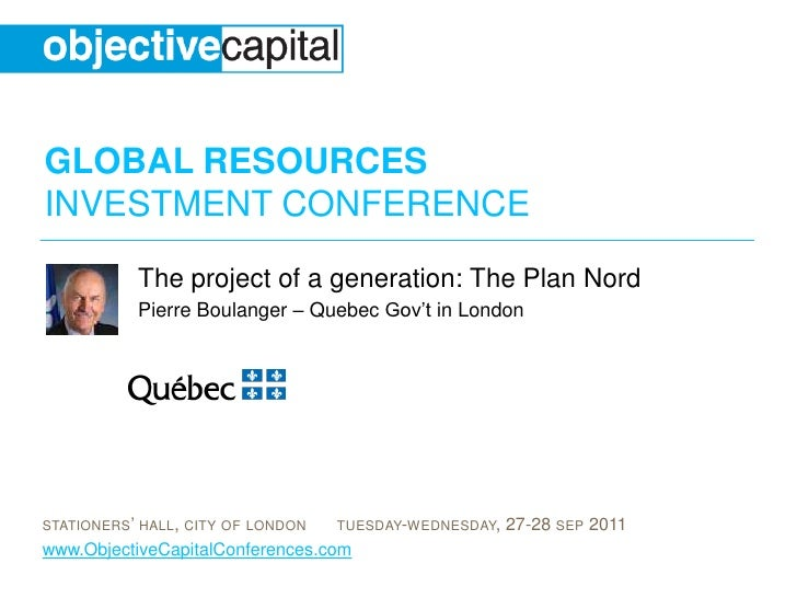 The project of a generation: The Plan Nord <br />Pierre Boulanger – Quebec Gov't in London<br />