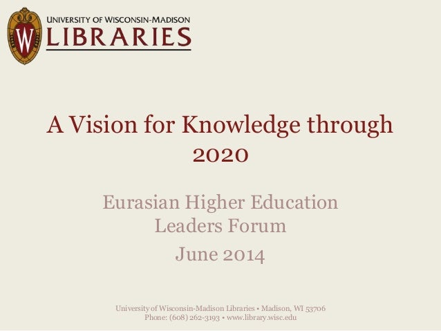 A Vision for Knowledge through 2020 Eurasian Higher Education Leaders Forum June 2014 University of Wisconsin-Madison Libr...