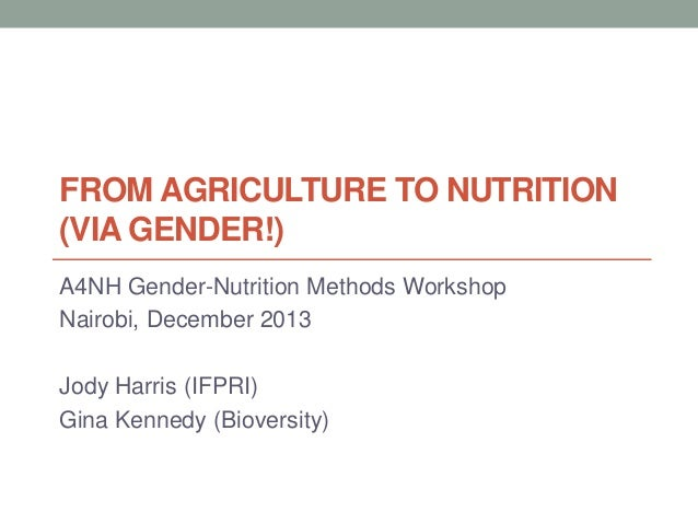 FROM AGRICULTURE TO NUTRITION (VIA GENDER!) A4NH Gender-Nutrition Methods Workshop Nairobi, December 2013 Jody Harris (IFP...